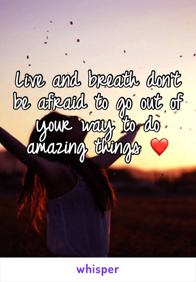 Live and breath don't be afraid to go out of your way to do amazing things ❤️