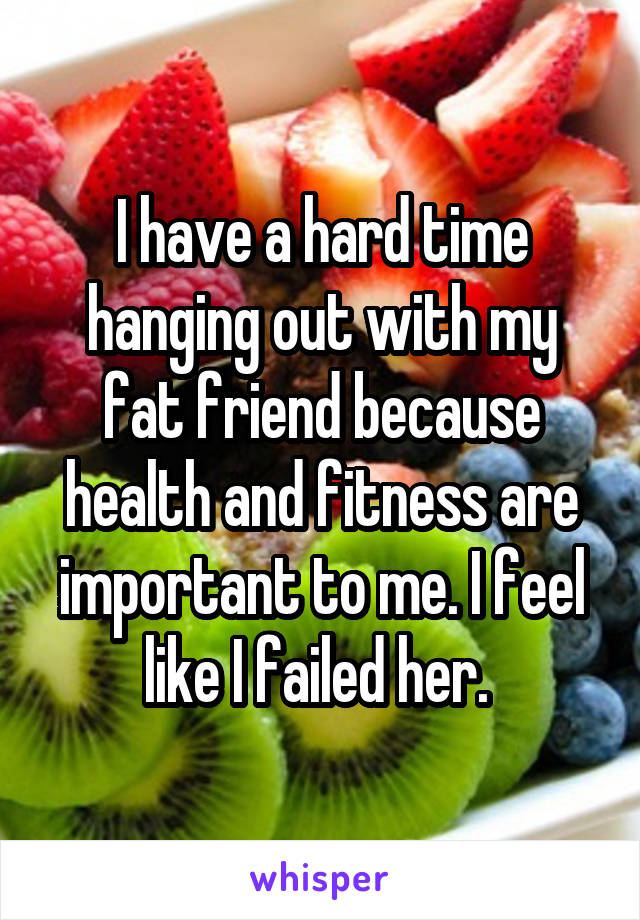 I have a hard time hanging out with my fat friend because health and fitness are important to me. I feel like I failed her.