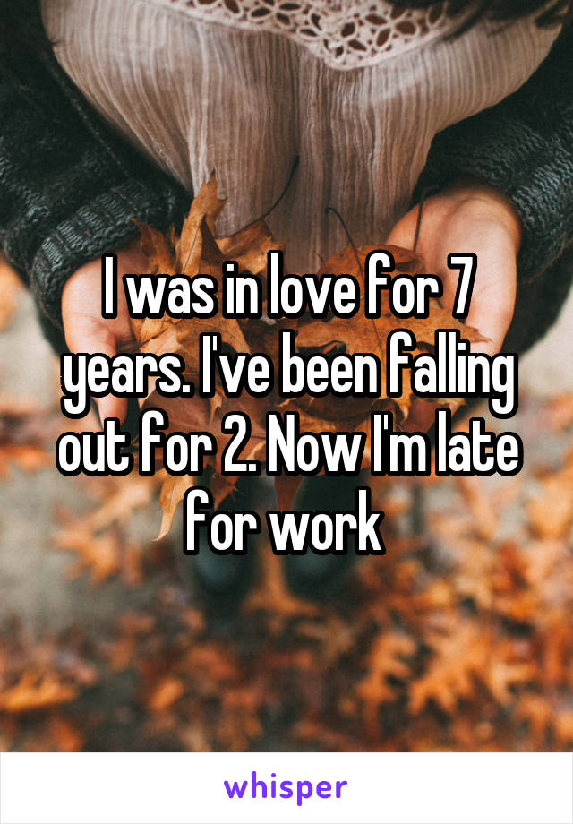 I was in love for 7 years. I've been falling out for 2. Now I'm late for work