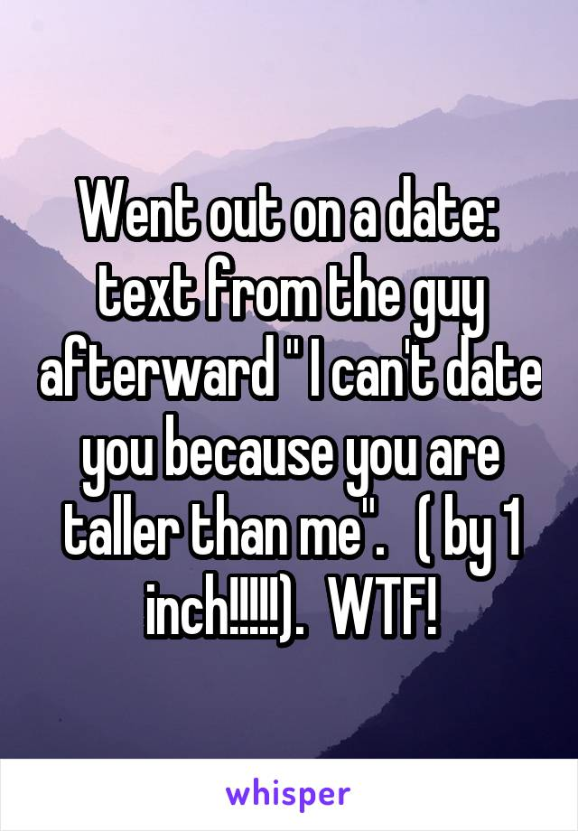 """Went out on a date:  text from the guy afterward """" I can't date you because you are taller than me"""".   ( by 1 inch!!!!!).  WTF!"""