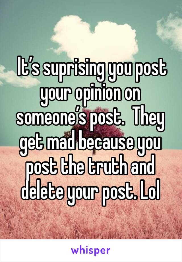 It's suprising you post your opinion on someone's post.  They get mad because you post the truth and delete your post. Lol