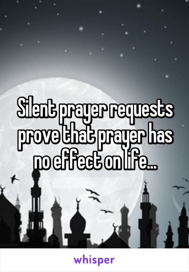 Silent prayer requests prove that prayer has no effect on life...