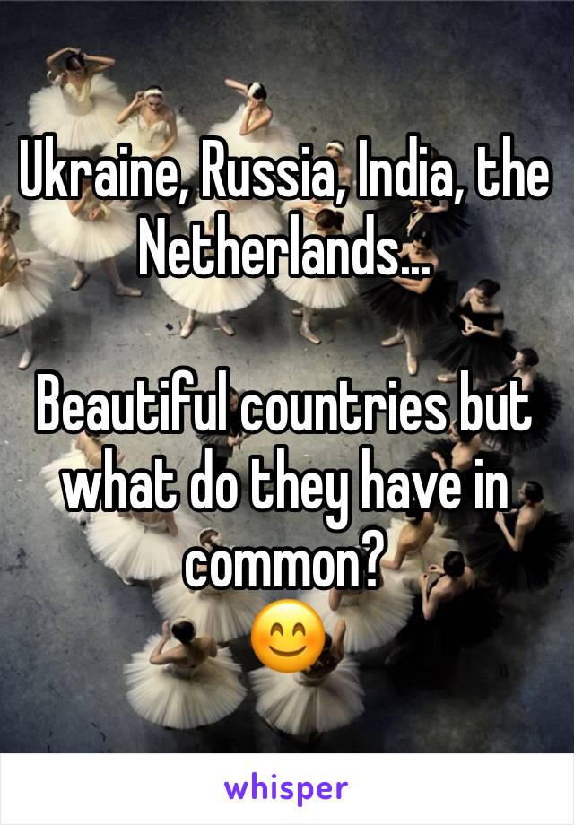 Ukraine, Russia, India, the Netherlands...  Beautiful countries but what do they have in common? 😊