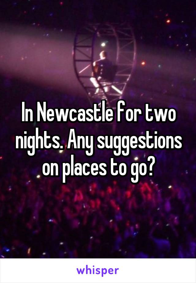 In Newcastle for two nights. Any suggestions on places to go?
