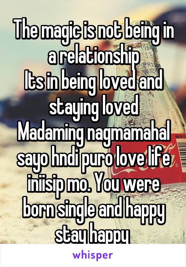 The magic is not being in a relationship Its in being loved and staying loved Madaming nagmamahal sayo hndi puro love life iniisip mo. You were born single and happy stay happy