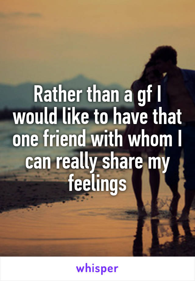 Rather than a gf I would like to have that one friend with whom I can really share my feelings