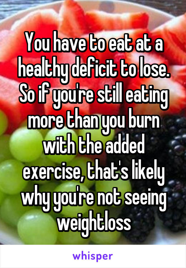 You have to eat at a healthy deficit to lose. So if you're still eating more than you burn with the added exercise, that's likely why you're not seeing weightloss