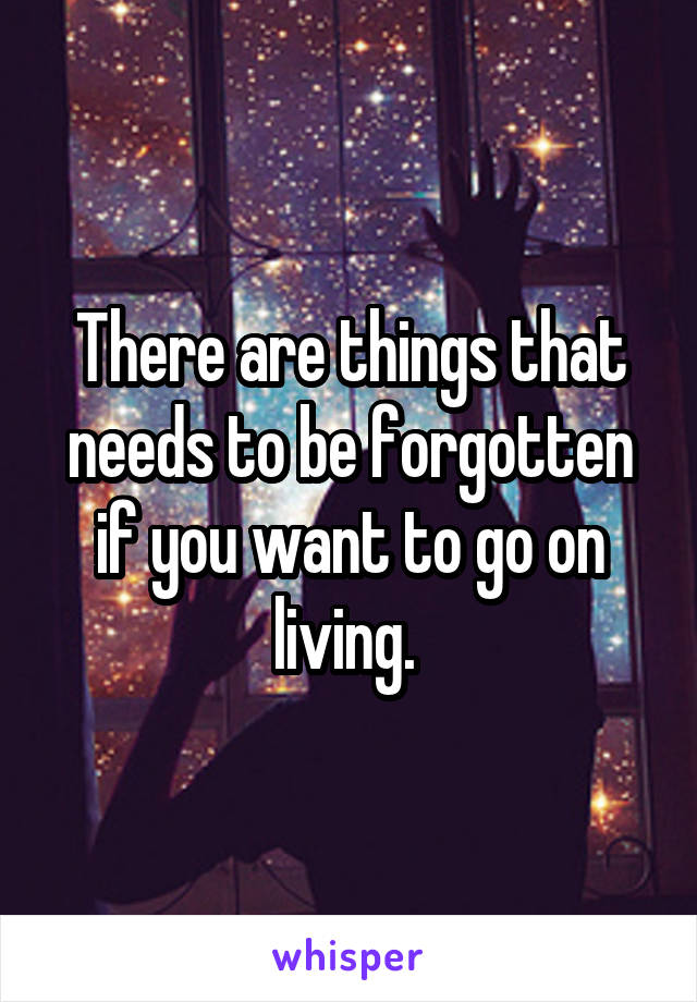 There are things that needs to be forgotten if you want to go on living.