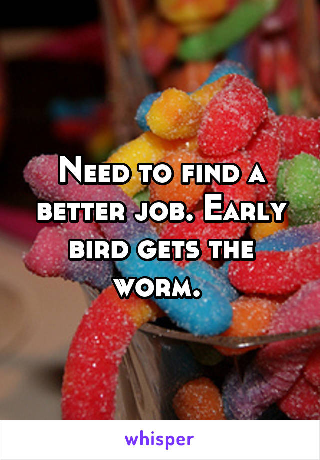Need to find a better job. Early bird gets the worm.