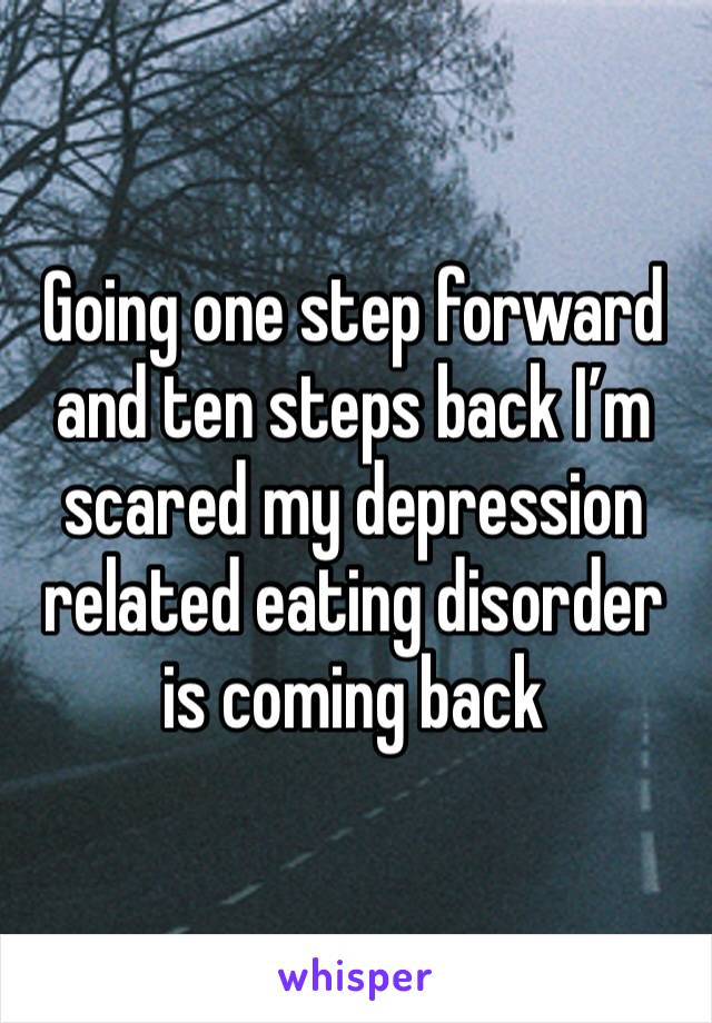 Going one step forward and ten steps back I'm scared my depression related eating disorder is coming back