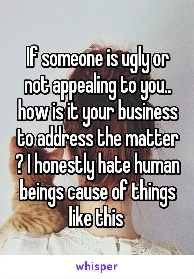 If someone is ugly or not appealing to you.. how is it your business to address the matter ? I honestly hate human beings cause of things like this