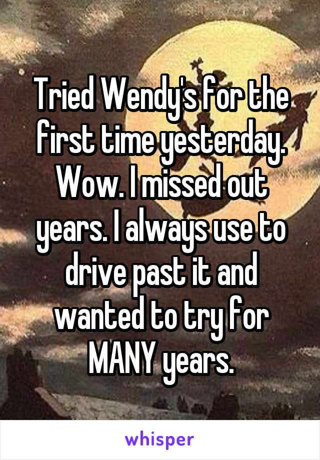 Tried Wendy's for the first time yesterday. Wow. I missed out years. I always use to drive past it and wanted to try for MANY years.