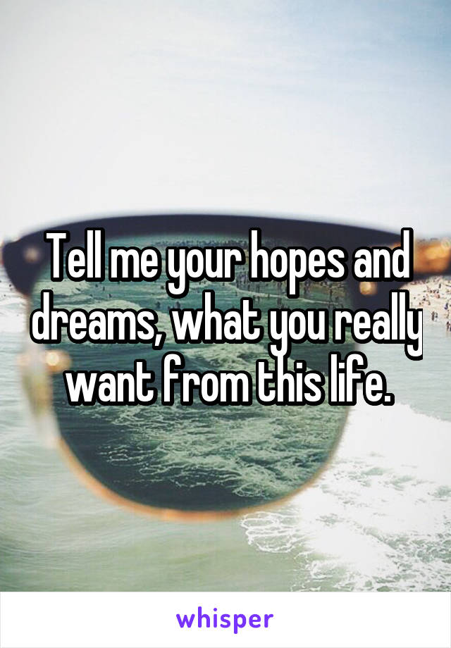Tell me your hopes and dreams, what you really want from this life.