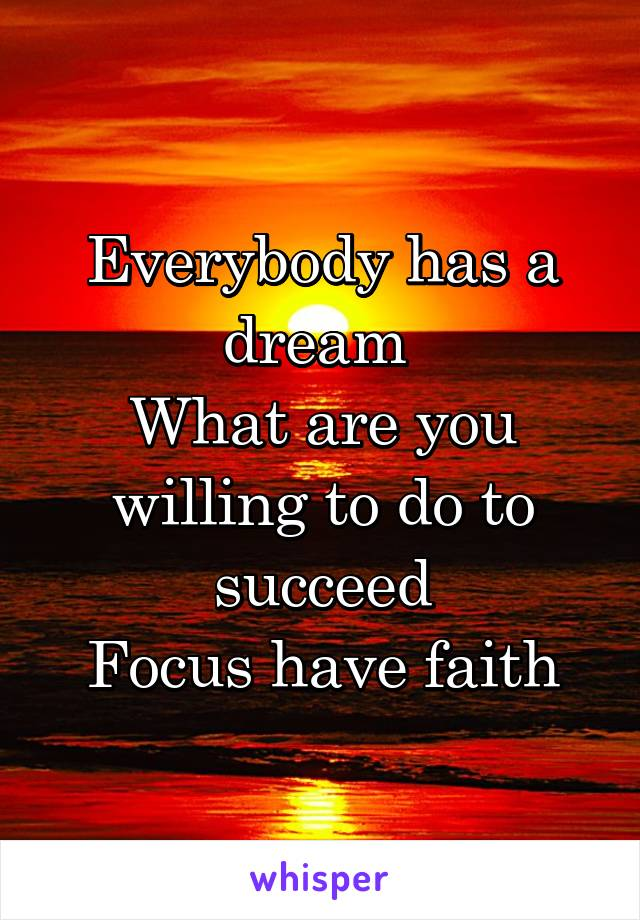 Everybody has a dream  What are you willing to do to succeed Focus have faith
