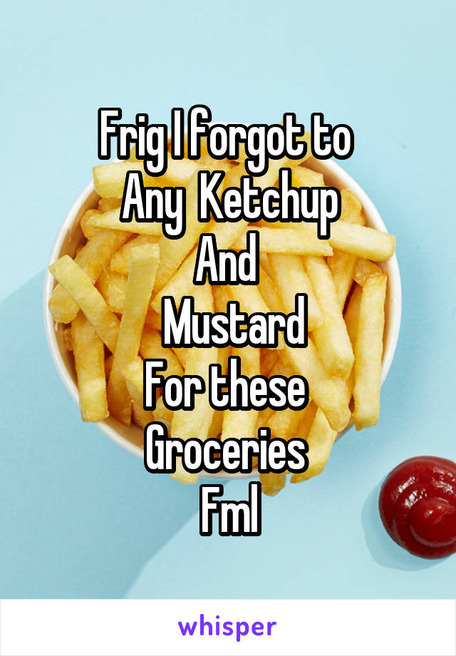 Frig I forgot to  Any  Ketchup And   Mustard For these  Groceries  Fml
