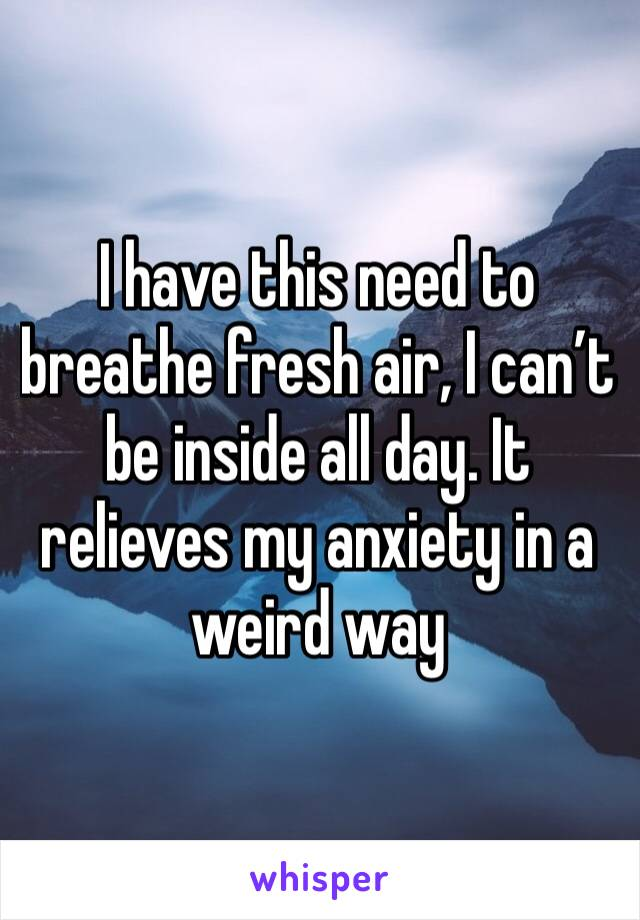 I have this need to breathe fresh air, I can't be inside all day. It relieves my anxiety in a weird way