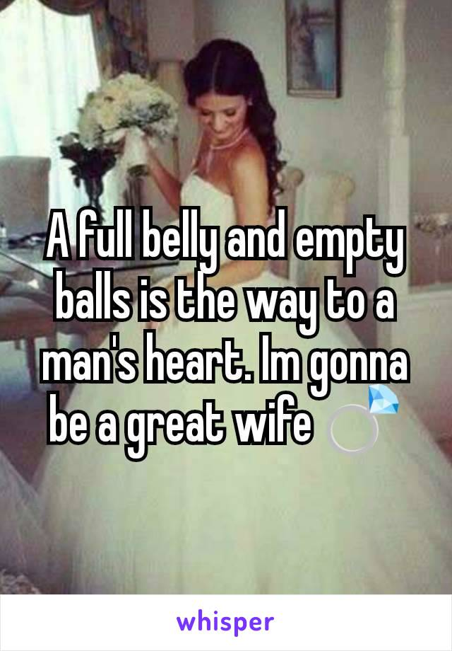 A full belly and empty balls is the way to a man's heart. Im gonna be a great wife 💍