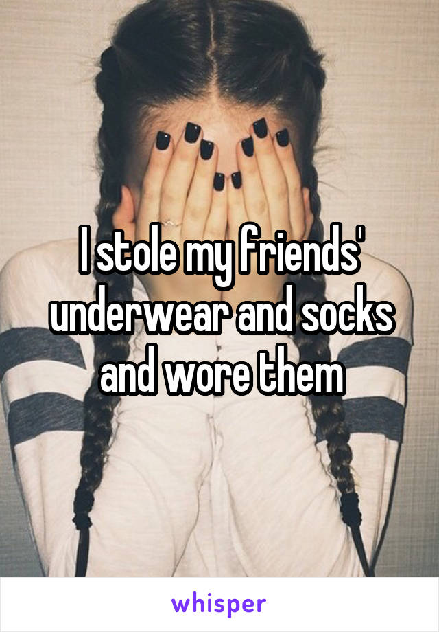 I stole my friends' underwear and socks and wore them