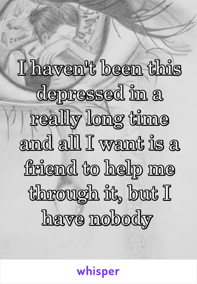 I haven't been this depressed in a really long time and all I want is a friend to help me through it, but I have nobody