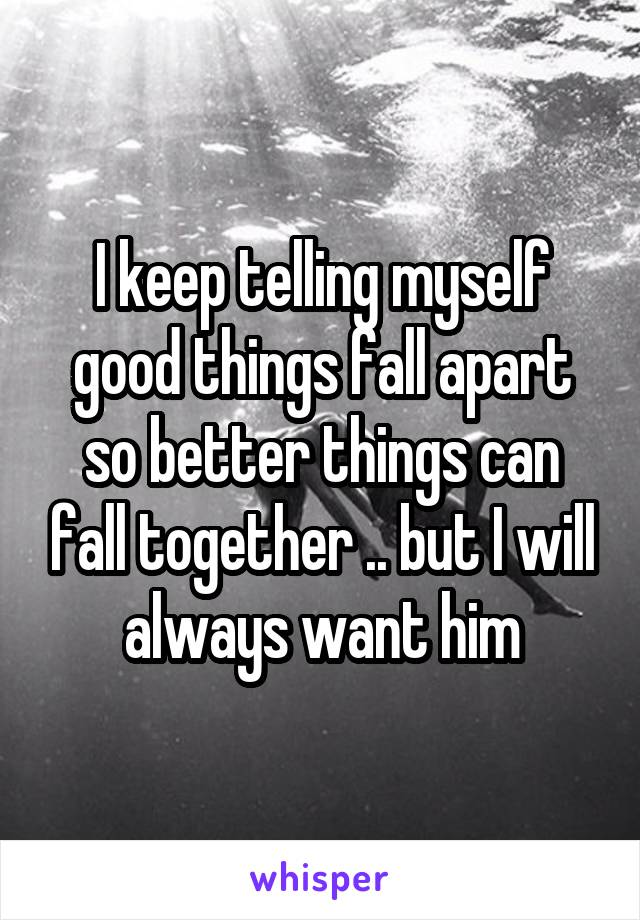 I keep telling myself good things fall apart so better things can fall together .. but I will always want him