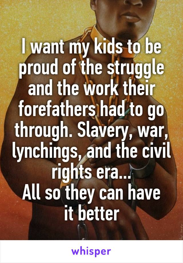 I want my kids to be proud of the struggle and the work their forefathers had to go through. Slavery, war, lynchings, and the civil rights era... All so they can have it better