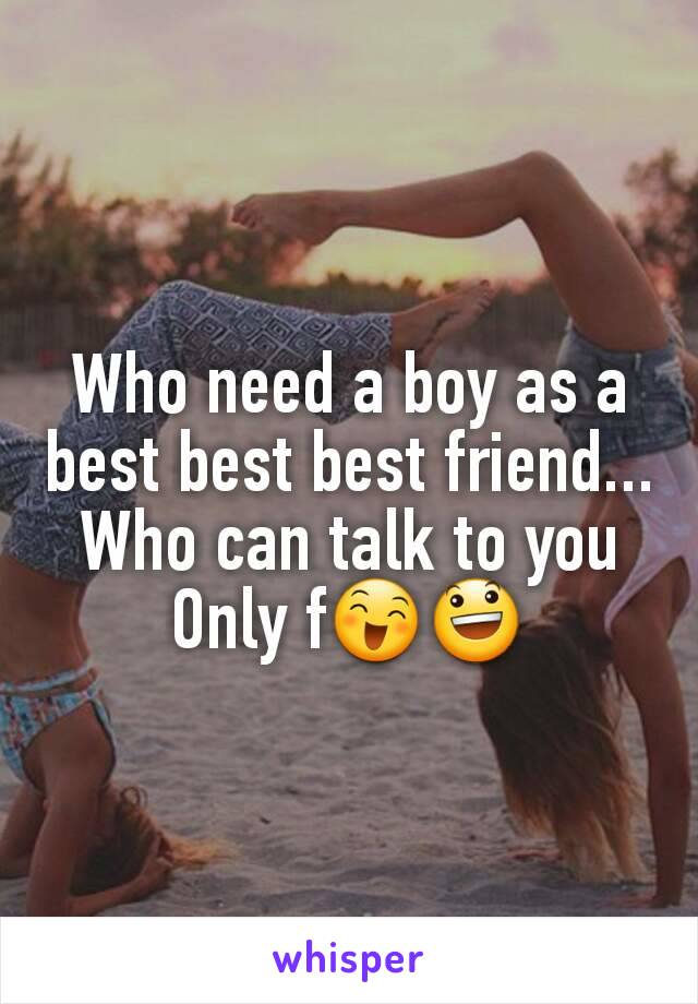 Who need a boy as a best best best friend... Who can talk to you Only f😄😃