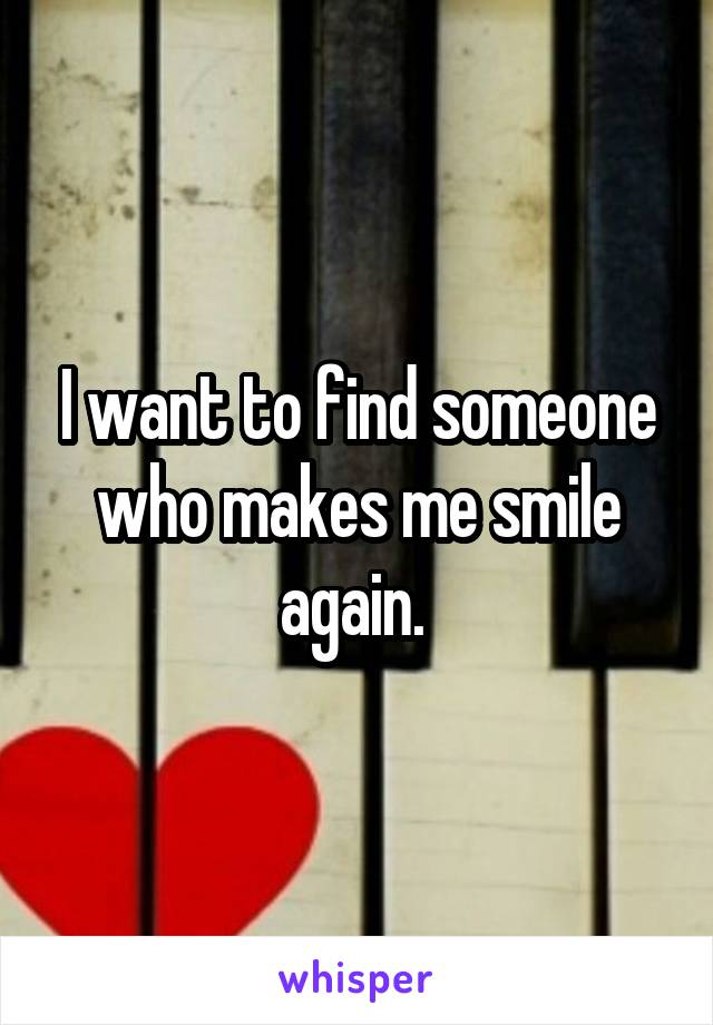 I want to find someone who makes me smile again.