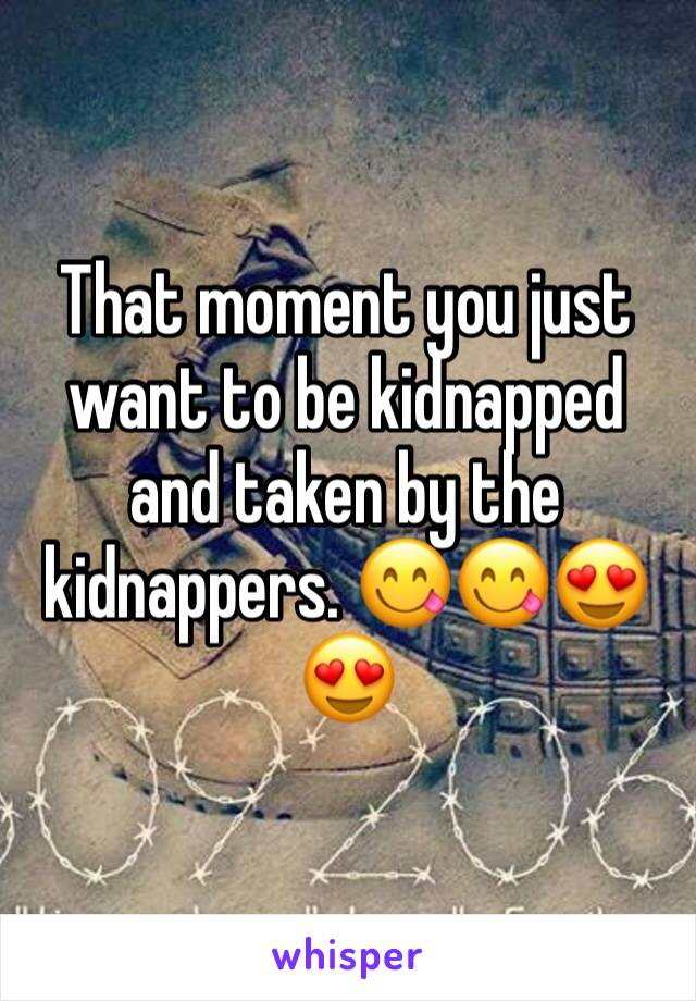That moment you just want to be kidnapped and taken by the kidnappers. 😋😋😍😍