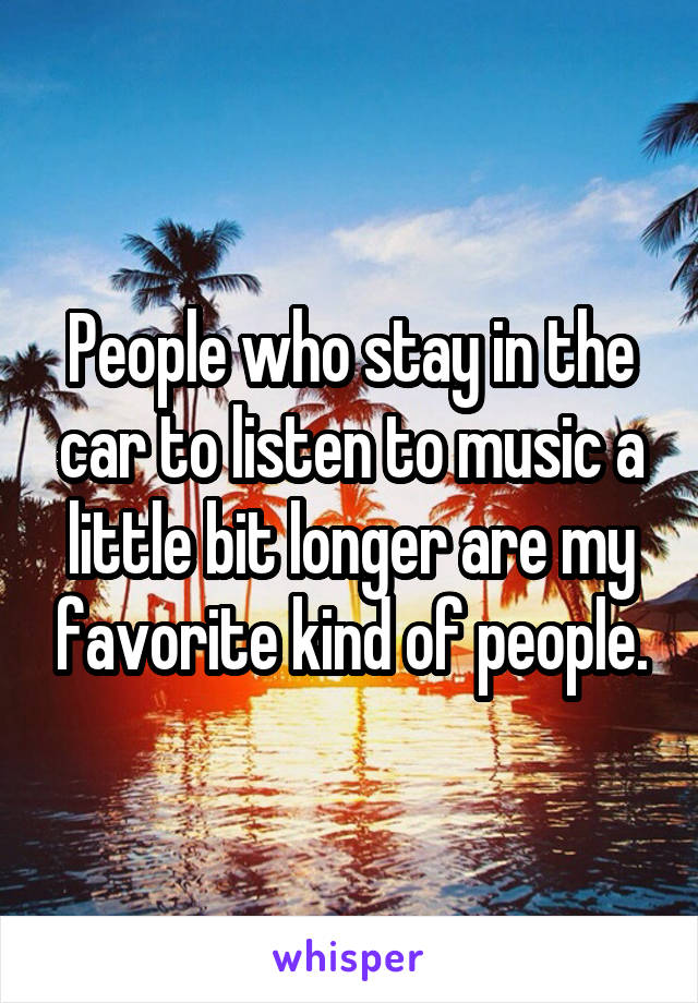 People who stay in the car to listen to music a little bit longer are my favorite kind of people.