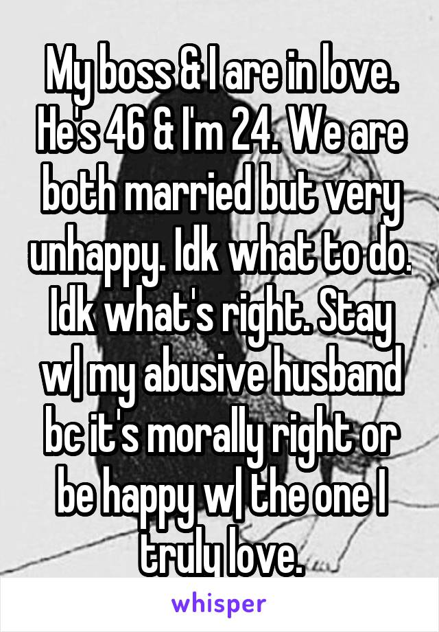 My boss & I are in love. He's 46 & I'm 24. We are both married but very unhappy. Idk what to do. Idk what's right. Stay w| my abusive husband bc it's morally right or be happy w| the one I truly love.