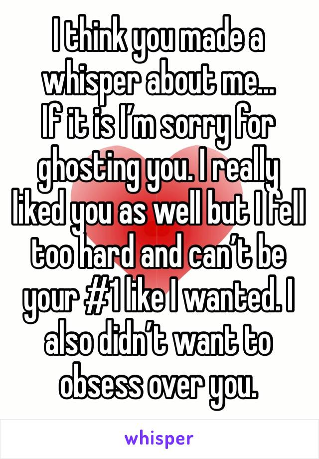 I think you made a whisper about me... If it is I'm sorry for ghosting you. I really liked you as well but I fell too hard and can't be your #1 like I wanted. I also didn't want to obsess over you.