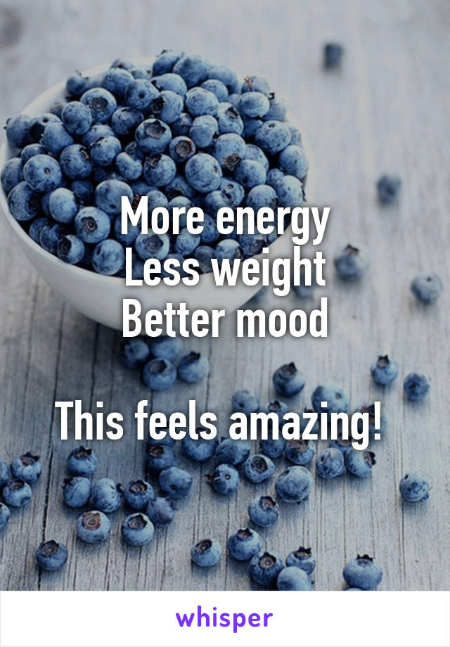 More energy Less weight Better mood  This feels amazing!
