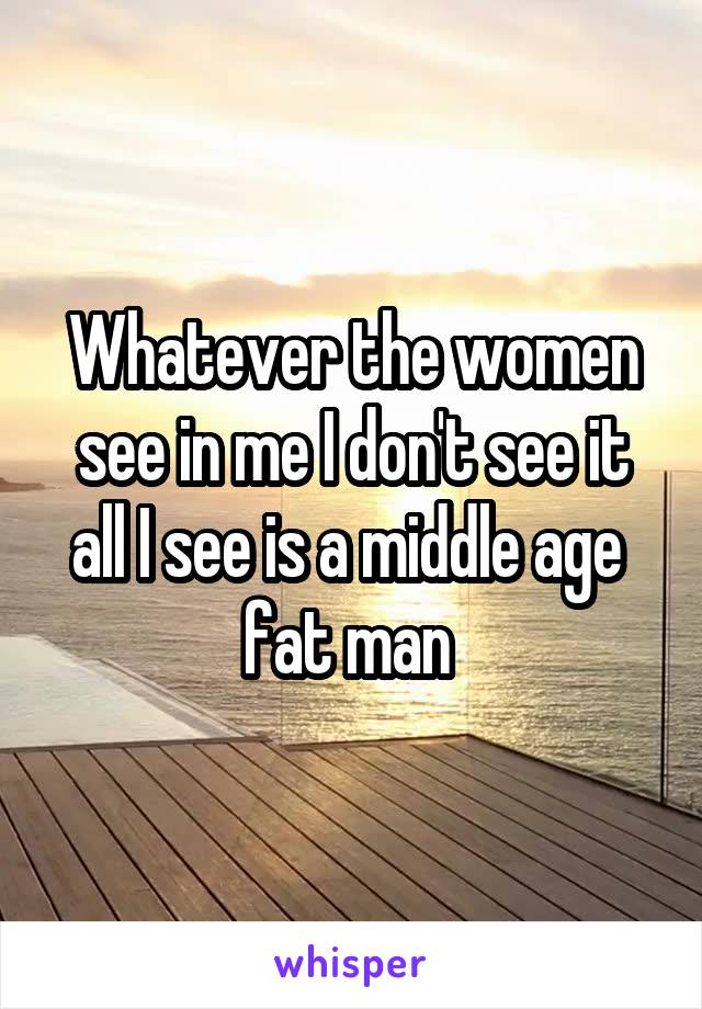 Whatever the women see in me I don't see it all I see is a middle age  fat man