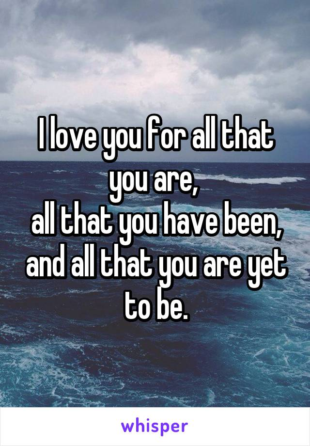 I love you for all that you are,  all that you have been, and all that you are yet to be.