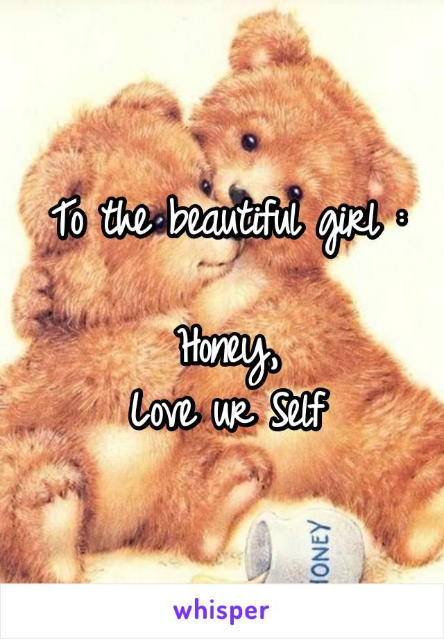 To the beautiful girl :  Honey, Love ur Self