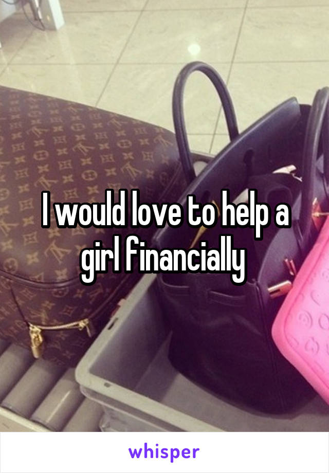 I would love to help a girl financially
