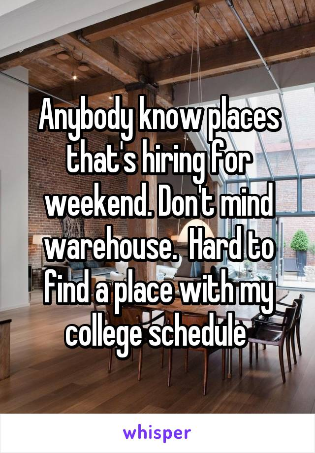 Anybody know places that's hiring for weekend. Don't mind warehouse.  Hard to find a place with my college schedule