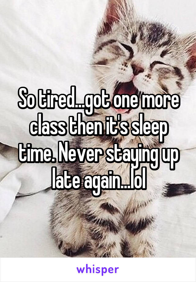 So tired...got one more class then it's sleep time. Never staying up late again...lol