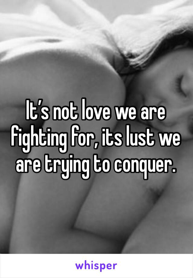 It's not love we are fighting for, its lust we are trying to conquer.