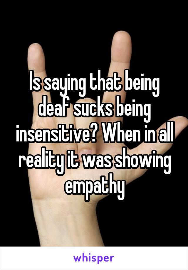 Is saying that being deaf sucks being insensitive? When in all reality it was showing empathy
