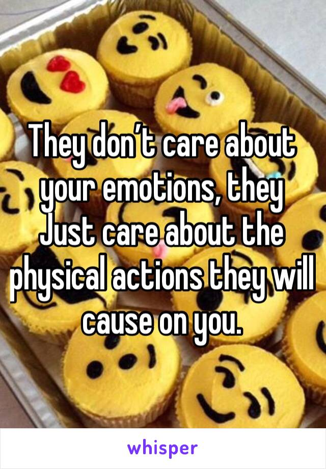 They don't care about your emotions, they Just care about the physical actions they will cause on you.