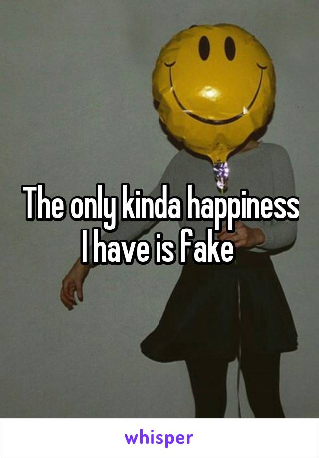 The only kinda happiness I have is fake