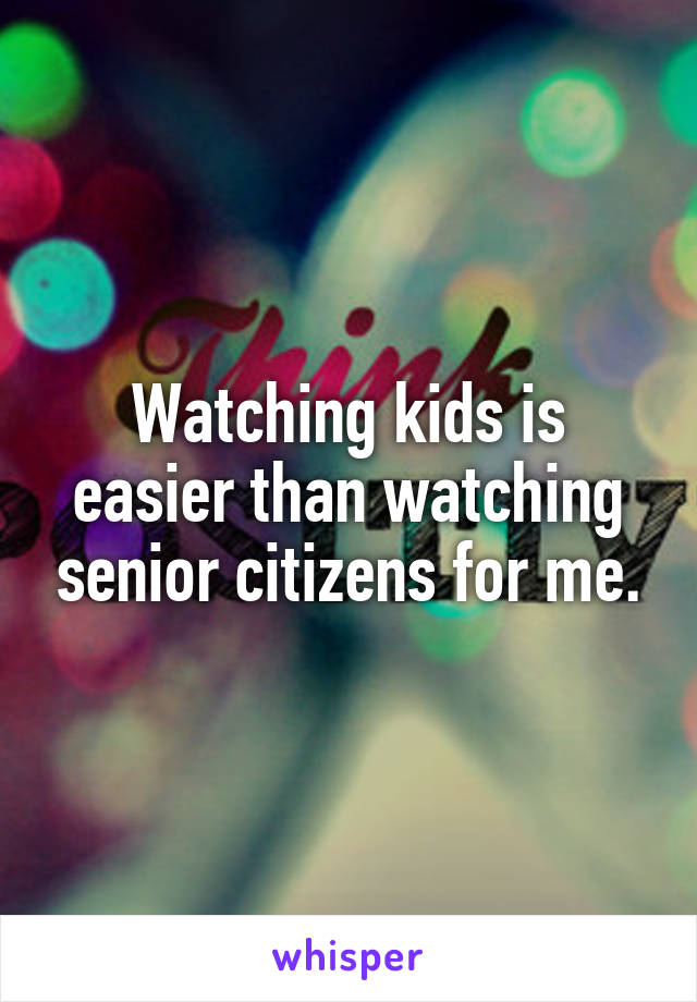 Watching kids is easier than watching senior citizens for me.