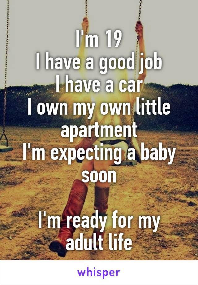 I'm 19 I have a good job I have a car I own my own little apartment I'm expecting a baby soon  I'm ready for my adult life