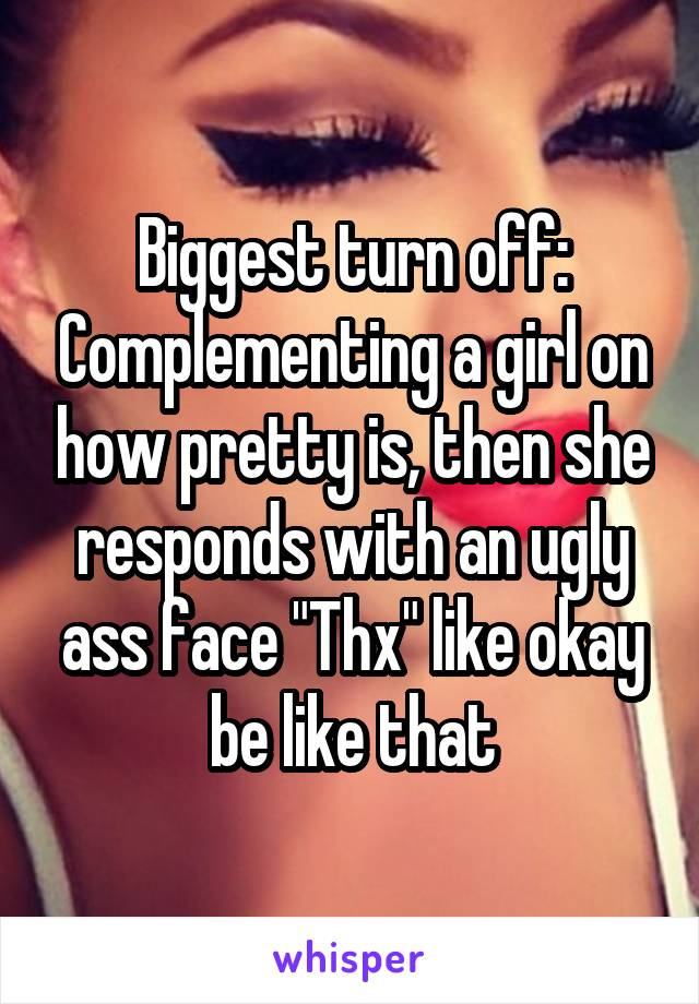 """Biggest turn off: Complementing a girl on how pretty is, then she responds with an ugly ass face """"Thx"""" like okay be like that"""