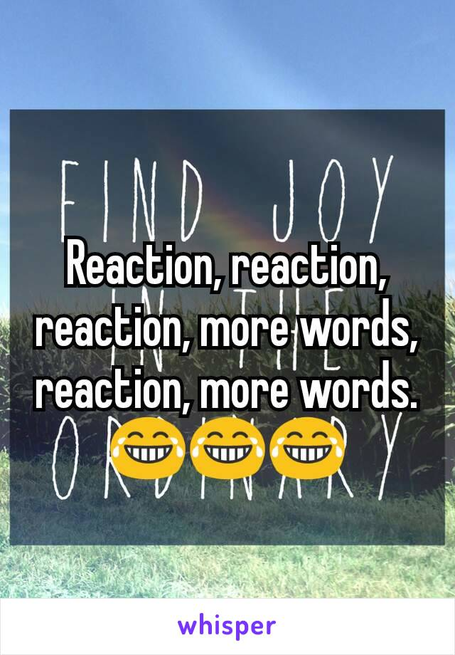 Reaction, reaction, reaction, more words, reaction, more words. 😂😂😂