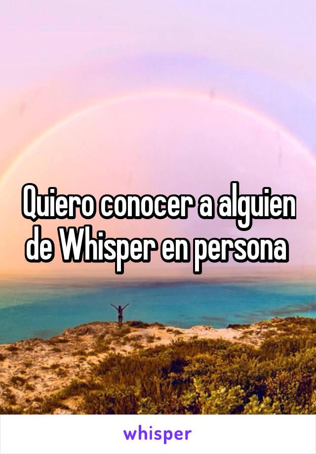 Quiero conocer a alguien de Whisper en persona
