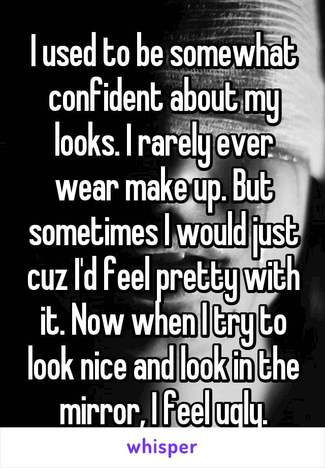 I used to be somewhat confident about my looks. I rarely ever wear make up. But sometimes I would just cuz I'd feel pretty with it. Now when I try to look nice and look in the mirror, I feel ugly.