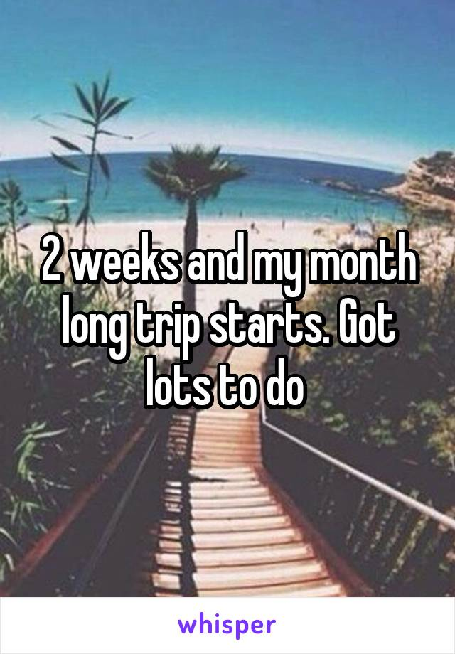 2 weeks and my month long trip starts. Got lots to do