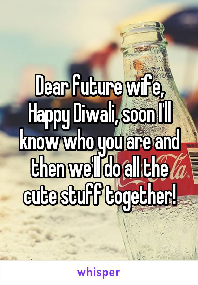 Dear future wife, Happy Diwali, soon I'll know who you are and then we'll do all the cute stuff together!